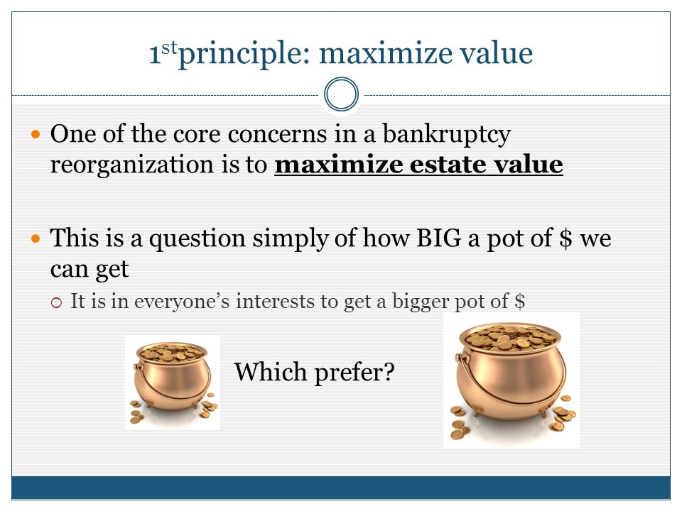 1 st principle: maximize value One of the core concerns in a bankruptcy reorganization is to maximize estate value This is a question simply of how BI