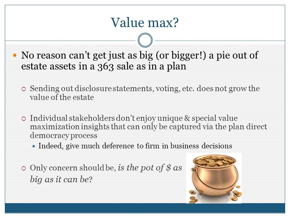 Value max? No reason cant get just as big (or bigger!) a pie out of estate assets in a 363 sale as in a plan Sending out disclosure statements, voting