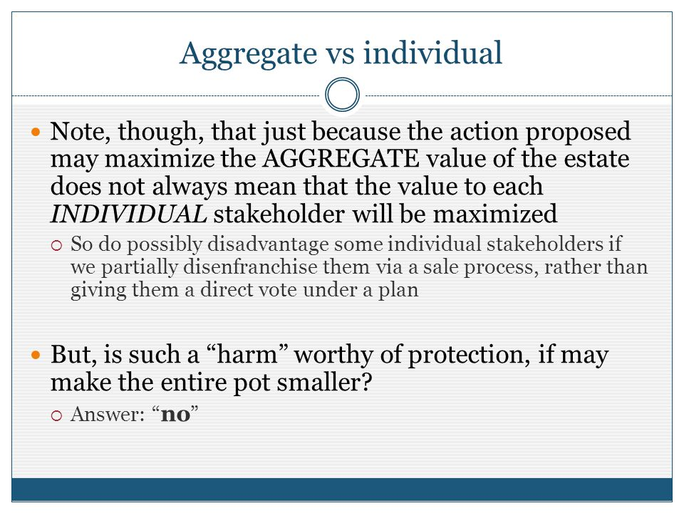 Aggregate vs individual Note, though, that just because the action proposed may maximize the AGGREGATE value of the estate does not always mean that t