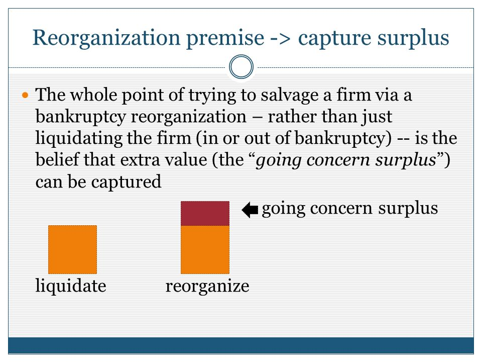 Reorganization premise -> capture surplus The whole point of trying to salvage a firm via a bankruptcy reorganization – rather than just liquidating t