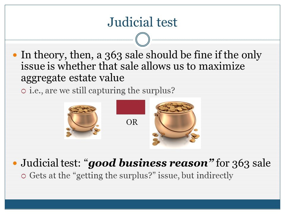 Judicial test In theory, then, a 363 sale should be fine if the only issue is whether that sale allows us to maximize aggregate estate value i.e., are