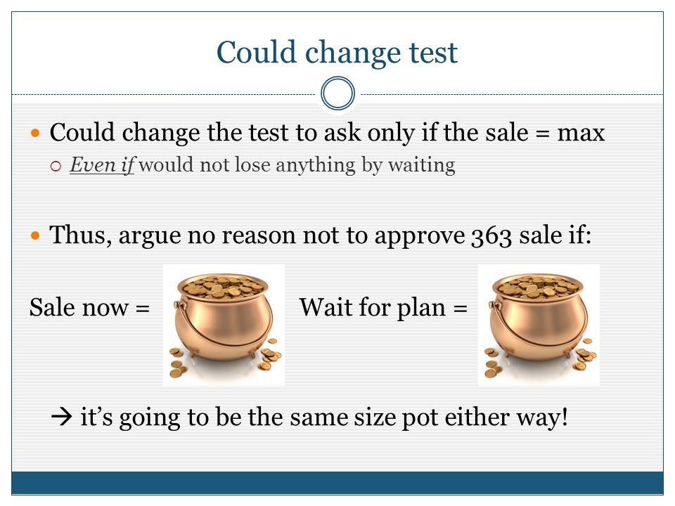 Could change test Could change the test to ask only if the sale = max Even if would not lose anything by waiting Thus, argue no reason not to approve 363 sale if: Sale now = Wait for plan = its going to be the same size pot either way!