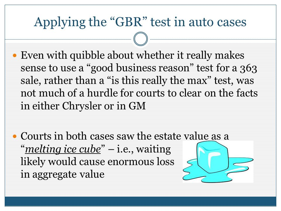 Applying the GBR test in auto cases Even with quibble about whether it really makes sense to use a good business reason test for a 363 sale, rather than a is this really the max test, was not much of a hurdle for courts to clear on the facts in either Chrysler or in GM Courts in both cases saw the estate value as amelting ice cube – i.e., waiting likely would cause enormous loss in aggregate value