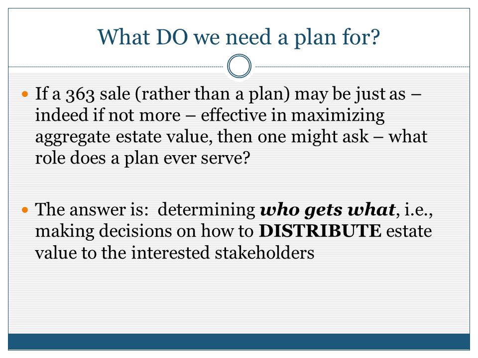 What DO we need a plan for? If a 363 sale (rather than a plan) may be just as – indeed if not more – effective in maximizing aggregate estate value, t