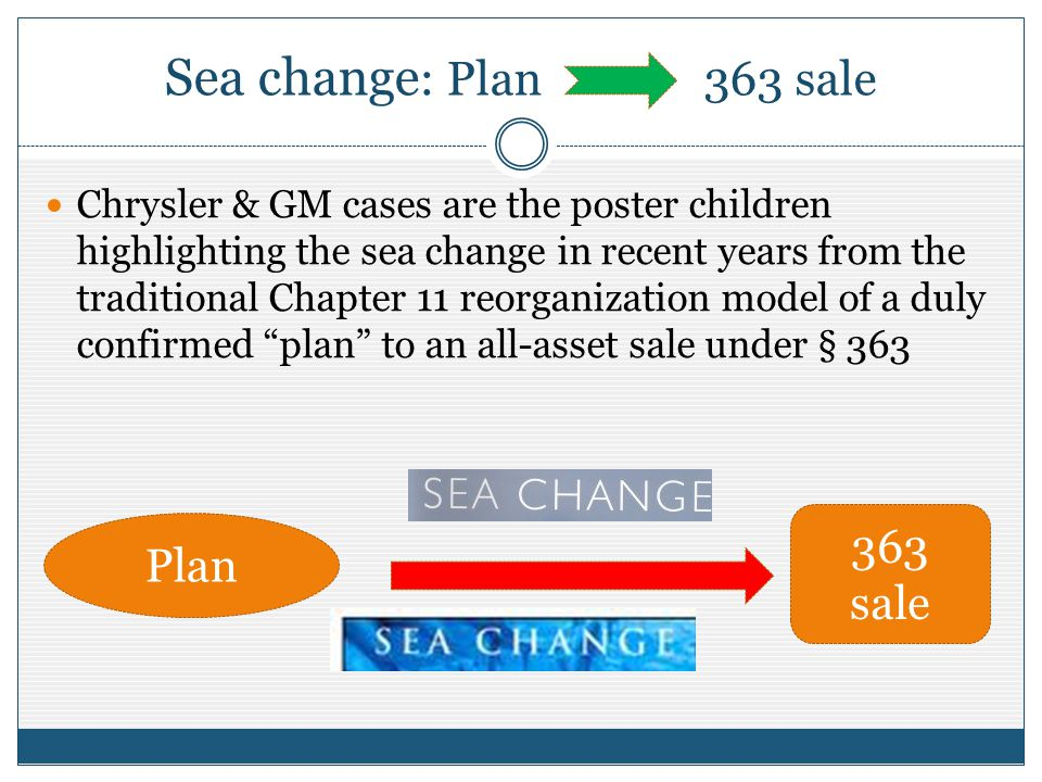Sea change : Plan 363 sale Chrysler & GM cases are the poster children highlighting the sea change in recent years from the traditional Chapter 11 reorganization model of a duly confirmed plan to an all-asset sale under § 363 Plan 363 sale