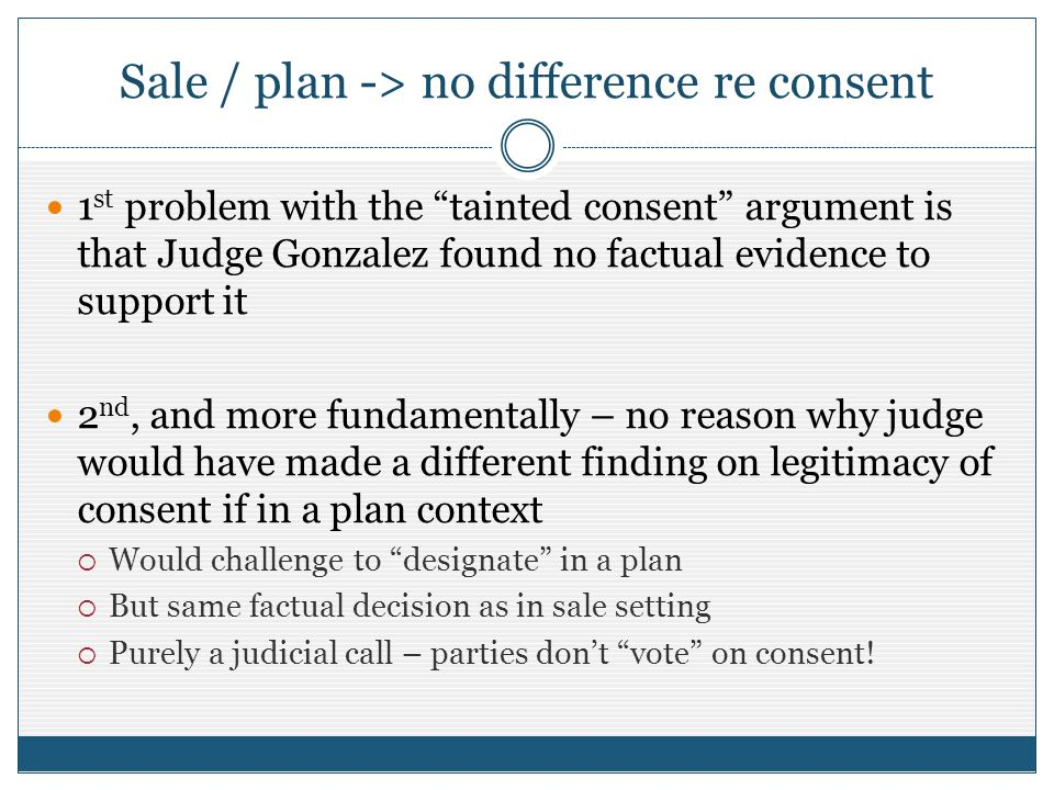 Sale / plan -> no difference re consent 1 st problem with the tainted consent argument is that Judge Gonzalez found no factual evidence to support it