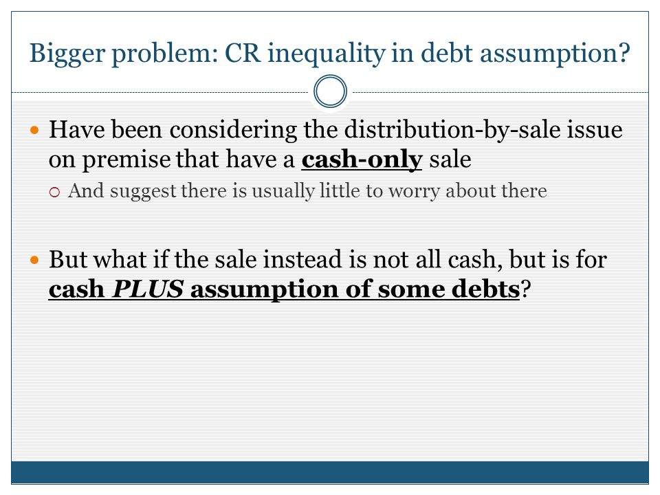 Bigger problem: CR inequality in debt assumption ? Have been considering the distribution-by-sale issue on premise that have a cash-only sale And sugg