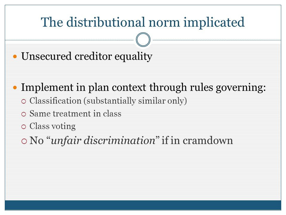 The distributional norm implicated Unsecured creditor equality Implement in plan context through rules governing: Classification (substantially similar only) Same treatment in class Class voting No unfair discrimination if in cramdown