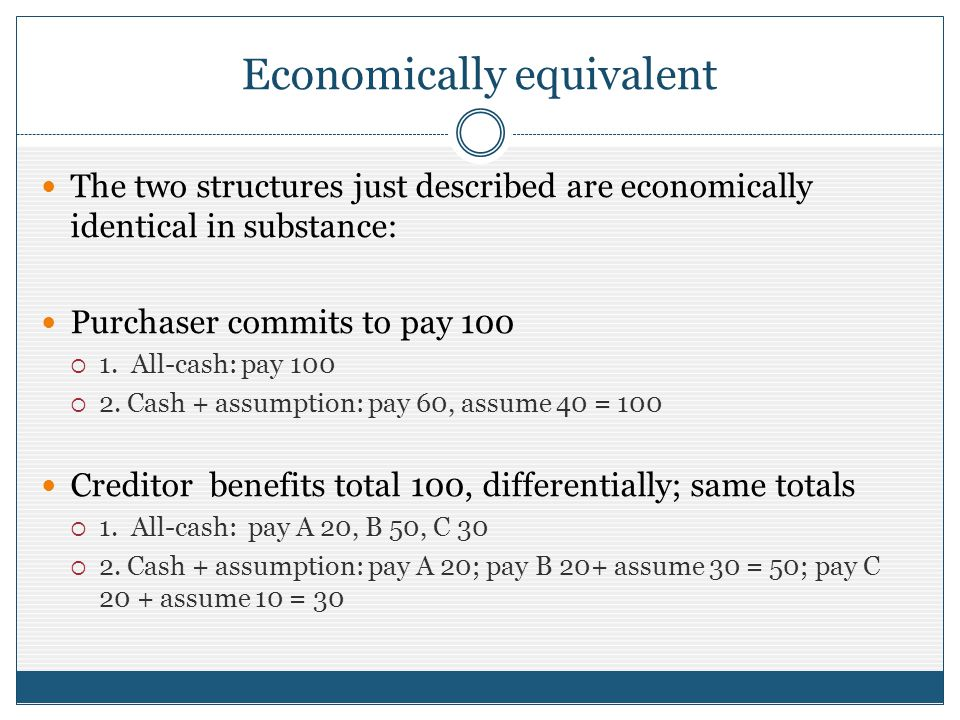 Economically equivalent The two structures just described are economically identical in substance: Purchaser commits to pay 100 1. All-cash: pay 100 2