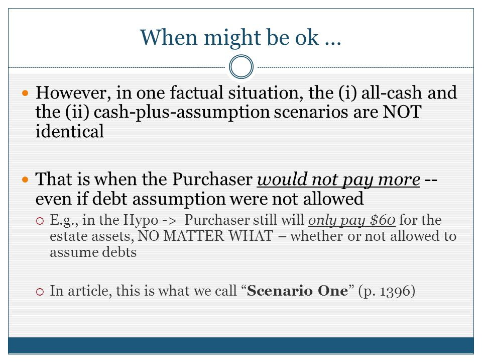 When might be ok … However, in one factual situation, the (i) all-cash and the (ii) cash-plus-assumption scenarios are NOT identical That is when the