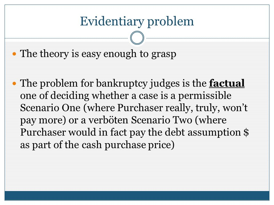 Evidentiary problem The theory is easy enough to grasp The problem for bankruptcy judges is the factual one of deciding whether a case is a permissible Scenario One (where Purchaser really, truly, wont pay more) or a verböten Scenario Two (where Purchaser would in fact pay the debt assumption $ as part of the cash purchase price)