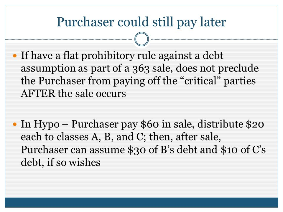 Purchaser could still pay later If have a flat prohibitory rule against a debt assumption as part of a 363 sale, does not preclude the Purchaser from paying off the critical parties AFTER the sale occurs In Hypo – Purchaser pay $60 in sale, distribute $20 each to classes A, B, and C; then, after sale, Purchaser can assume $30 of Bs debt and $10 of Cs debt, if so wishes