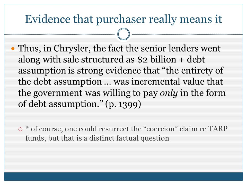 Evidence that purchaser really means it Thus, in Chrysler, the fact the senior lenders went along with sale structured as $2 billion + debt assumption