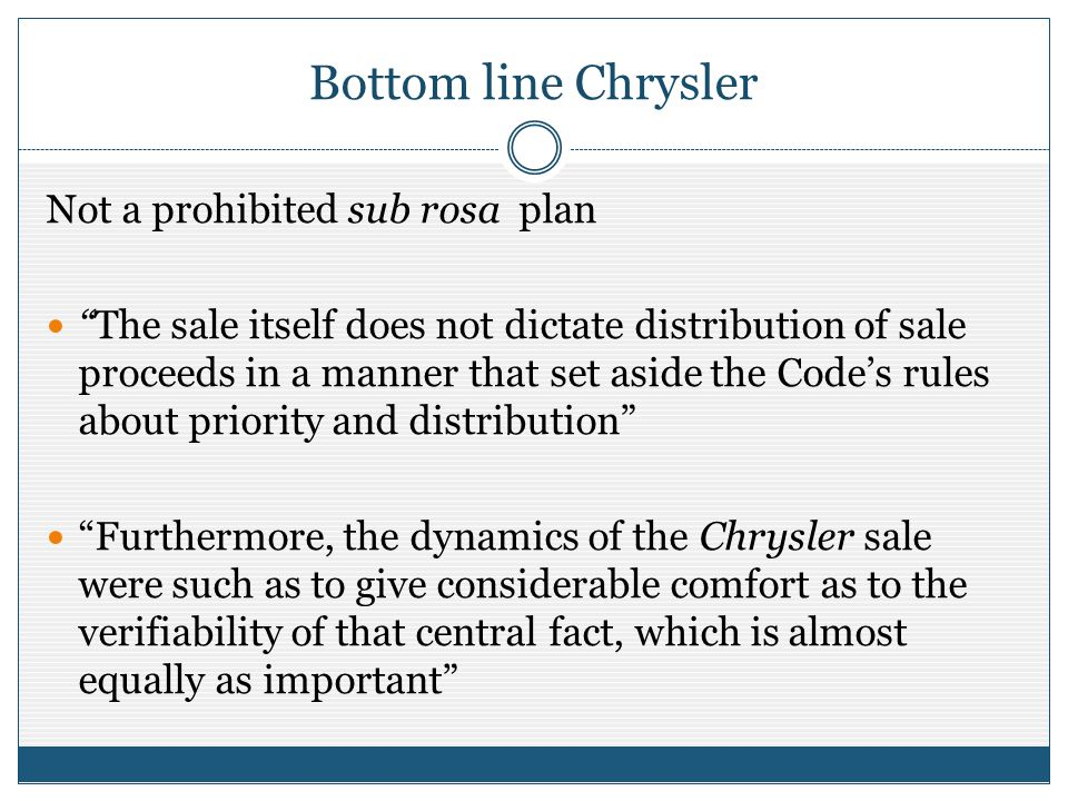 Bottom line Chrysler Not a prohibited sub rosa plan The sale itself does not dictate distribution of sale proceeds in a manner that set aside the Codes rules about priority and distribution Furthermore, the dynamics of the Chrysler sale were such as to give considerable comfort as to the verifiability of that central fact, which is almost equally as important