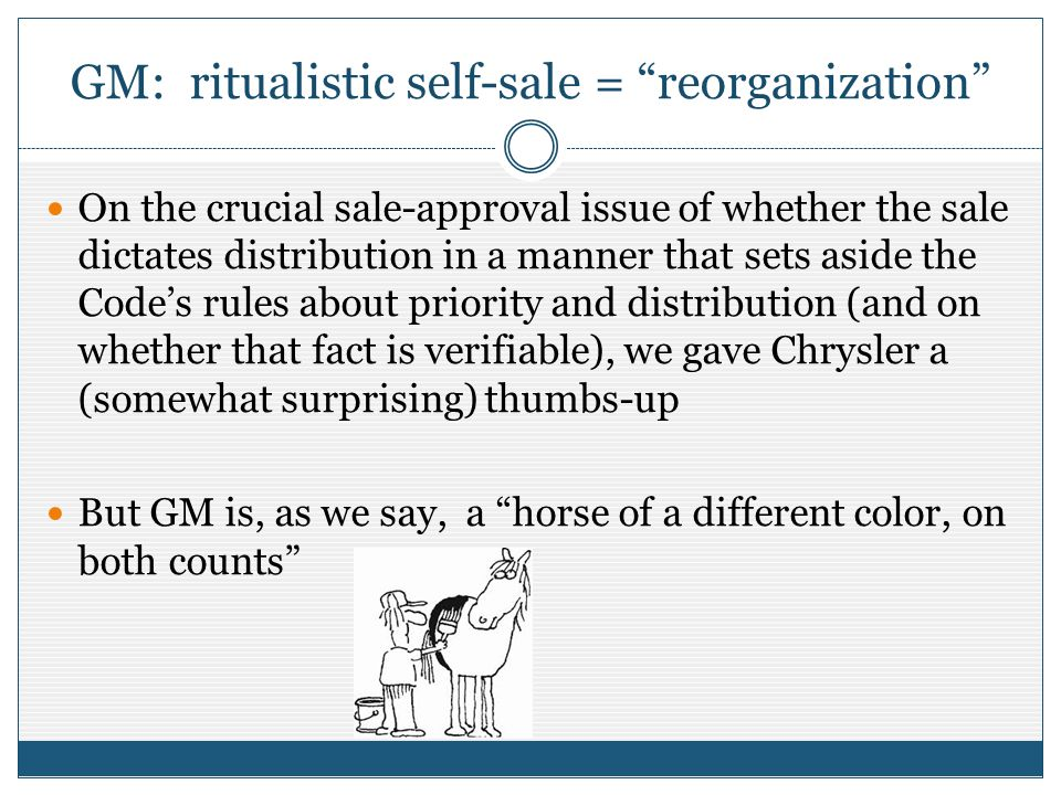 GM: ritualistic self-sale = reorganization On the crucial sale-approval issue of whether the sale dictates distribution in a manner that sets aside the Codes rules about priority and distribution (and on whether that fact is verifiable), we gave Chrysler a (somewhat surprising) thumbs-up But GM is, as we say, a horse of a different color, on both counts