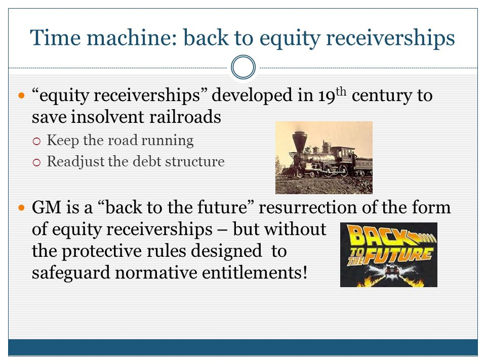 Time machine: back to equity receiverships equity receiverships developed in 19 th century to save insolvent railroads Keep the road running Readjust the debt structure GM is a back to the future resurrection of the form of equity receiverships – but without the protective rules designed to safeguard normative entitlements!