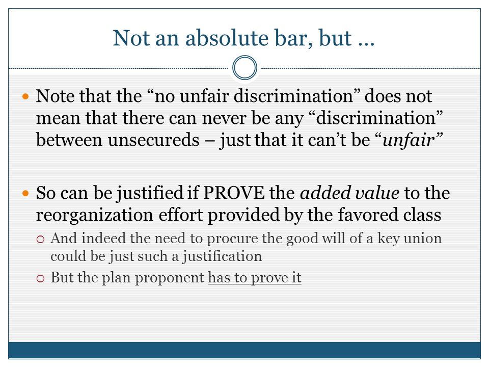 Not an absolute bar, but … Note that the no unfair discrimination does not mean that there can never be any discrimination between unsecureds – just t