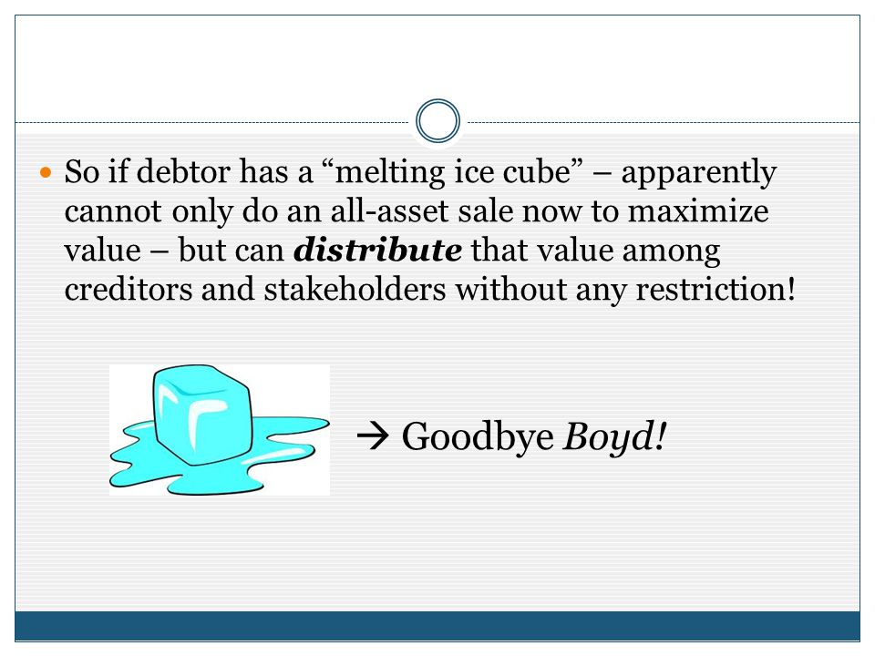 So if debtor has a melting ice cube – apparently cannot only do an all-asset sale now to maximize value – but can distribute that value among creditor