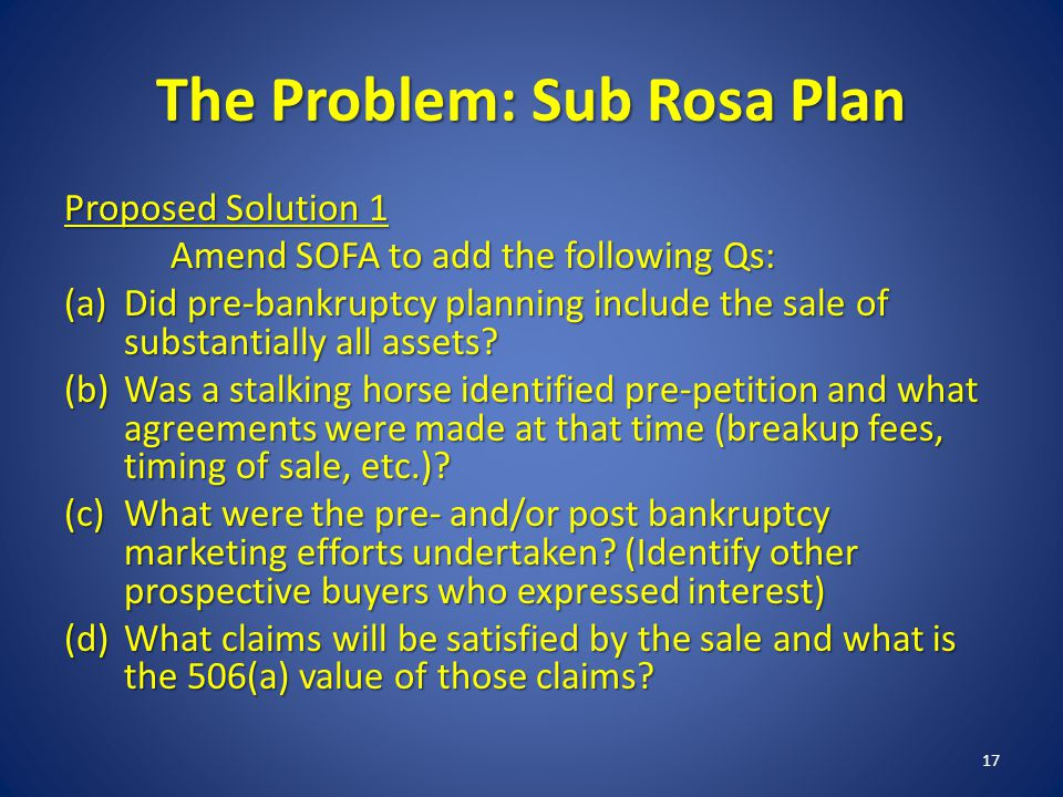 The Problem: Sub Rosa Plan Proposed Solution 1 Amend SOFA to add the following Qs: (a)Did pre-bankruptcy planning include the sale of substantially all assets.