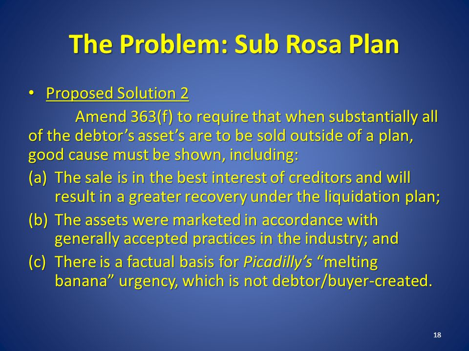 The Problem: Sub Rosa Plan Proposed Solution 2 Proposed Solution 2 Amend 363(f) to require that when substantially all of the debtors assets are to be sold outside of a plan, good cause must be shown, including: (a)The sale is in the best interest of creditors and will result in a greater recovery under the liquidation plan; (b)The assets were marketed in accordance with generally accepted practices in the industry; and (c)There is a factual basis for Picadillys melting banana urgency, which is not debtor/buyer-created.
