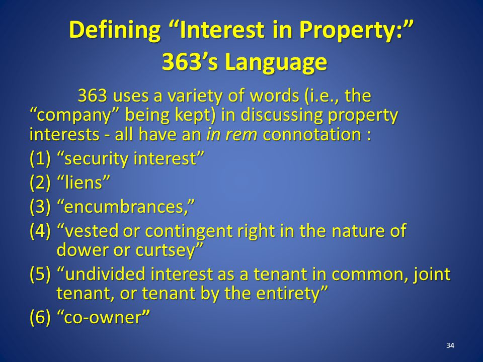 Defining Interest in Property: 363s Language 363 uses a variety of words (i.e., the company being kept) in discussing property interests - all have an in rem connotation : (1)security interest (2)liens (3)encumbrances, (4)vested or contingent right in the nature of dower or curtsey (5)undivided interest as a tenant in common, joint tenant, or tenant by the entirety (6)co-owner 34