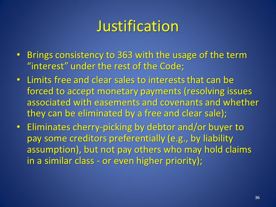 Justification Brings consistency to 363 with the usage of the term interest under the rest of the Code; Brings consistency to 363 with the usage of the term interest under the rest of the Code; Limits free and clear sales to interests that can be forced to accept monetary payments (resolving issues associated with easements and covenants and whether they can be eliminated by a free and clear sale); Limits free and clear sales to interests that can be forced to accept monetary payments (resolving issues associated with easements and covenants and whether they can be eliminated by a free and clear sale); Eliminates cherry-picking by debtor and/or buyer to pay some creditors preferentially (e.g., by liability assumption), but not pay others who may hold claims in a similar class - or even higher priority); Eliminates cherry-picking by debtor and/or buyer to pay some creditors preferentially (e.g., by liability assumption), but not pay others who may hold claims in a similar class - or even higher priority); 36
