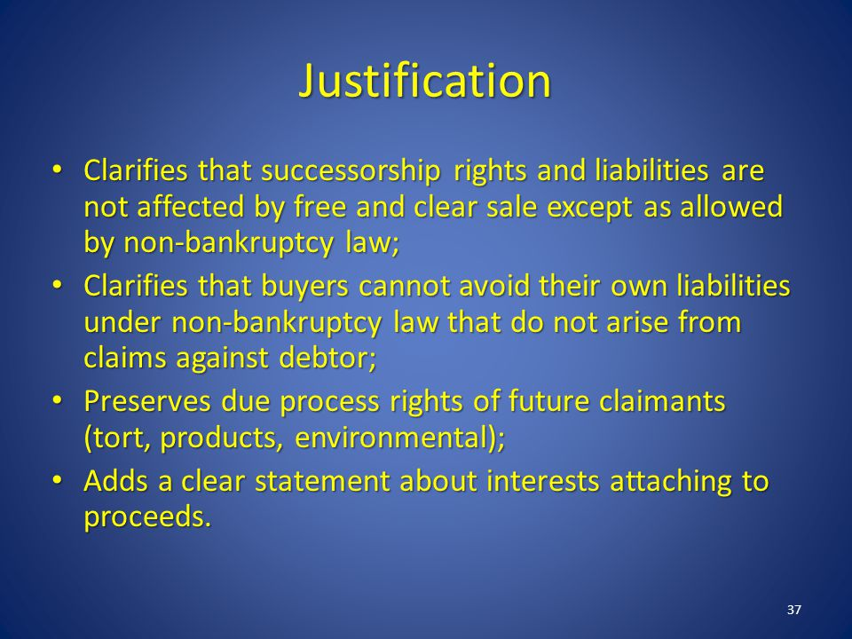 Justification Clarifies that successorship rights and liabilities are not affected by free and clear sale except as allowed by non-bankruptcy law; Clarifies that successorship rights and liabilities are not affected by free and clear sale except as allowed by non-bankruptcy law; Clarifies that buyers cannot avoid their own liabilities under non-bankruptcy law that do not arise from claims against debtor; Clarifies that buyers cannot avoid their own liabilities under non-bankruptcy law that do not arise from claims against debtor; Preserves due process rights of future claimants (tort, products, environmental); Preserves due process rights of future claimants (tort, products, environmental); Adds a clear statement about interests attaching to proceeds.