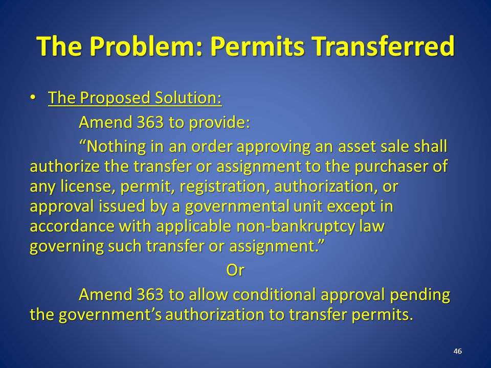 The Problem: Permits Transferred The Proposed Solution: The Proposed Solution: Amend 363 to provide: Nothing in an order approving an asset sale shall authorize the transfer or assignment to the purchaser of any license, permit, registration, authorization, or approval issued by a governmental unit except in accordance with applicable non-bankruptcy law governing such transfer or assignment.