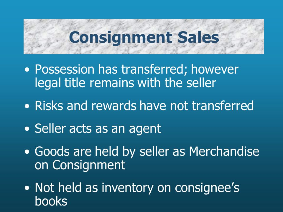 Consignment Sales Possession has transferred; however legal title remains with the seller Risks and rewards have not transferred Seller acts as an agent Goods are held by seller as Merchandise on Consignment Not held as inventory on consignees books