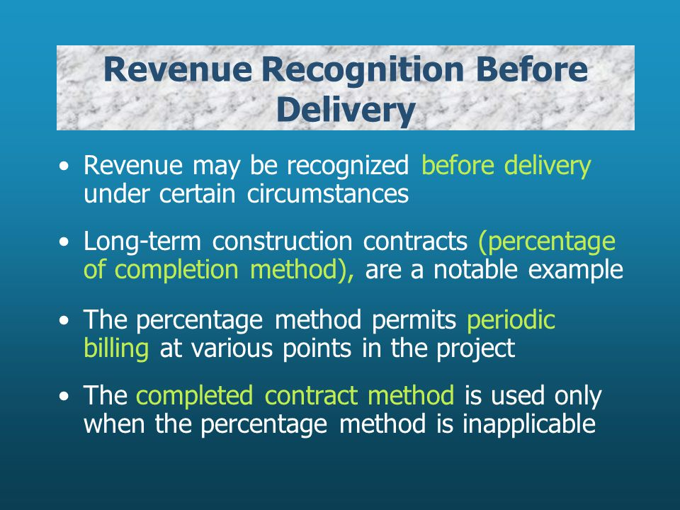 Revenue Recognition Before Delivery Revenue may be recognized before delivery under certain circumstances Long-term construction contracts (percentage of completion method), are a notable example The percentage method permits periodic billing at various points in the project The completed contract method is used only when the percentage method is inapplicable