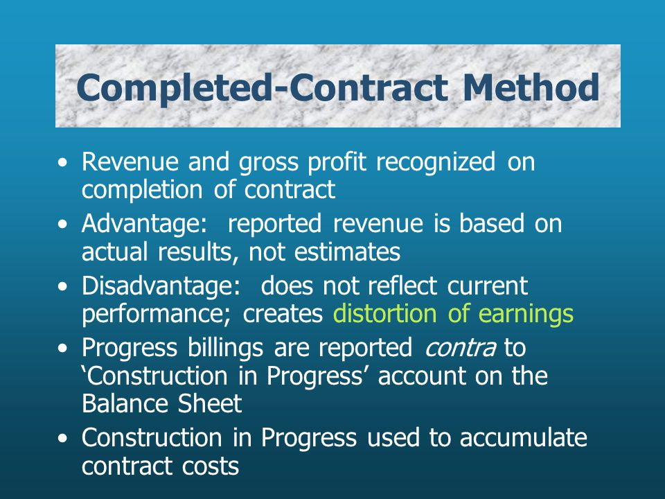 Completed-Contract Method Revenue and gross profit recognized on completion of contract Advantage: reported revenue is based on actual results, not estimates Disadvantage: does not reflect current performance; creates distortion of earnings Progress billings are reported contra to Construction in Progress account on the Balance Sheet Construction in Progress used to accumulate contract costs