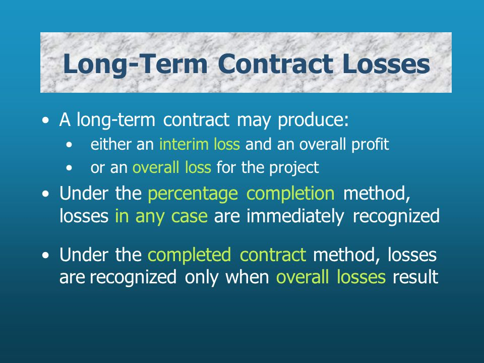 Long-Term Contract Losses A long-term contract may produce: either an interim loss and an overall profit or an overall loss for the project Under the percentage completion method, losses in any case are immediately recognized Under the completed contract method, losses arerecognized only when overall losses result