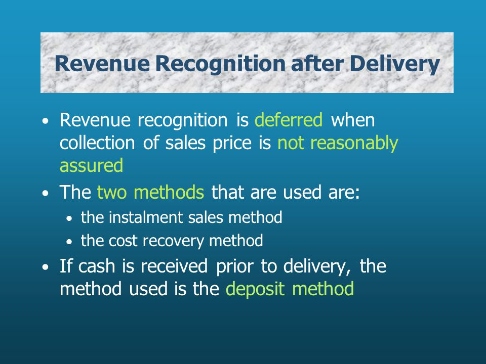 Revenue Recognition after Delivery Revenue recognition is deferred when collection of sales price is not reasonably assured The two methods that are used are: the instalment sales method the cost recovery method If cash is received prior to delivery, the method used is the deposit method