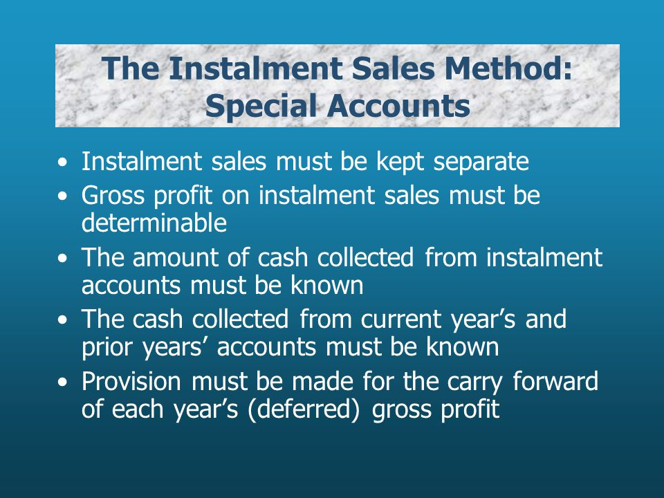 The Instalment Sales Method: Special Accounts Instalment sales must be kept separate Gross profit on instalment sales must be determinable The amount of cash collected from instalment accounts must be known The cash collected from current years and prior years accounts must be known Provision must be made for the carry forward of each years (deferred) gross profit