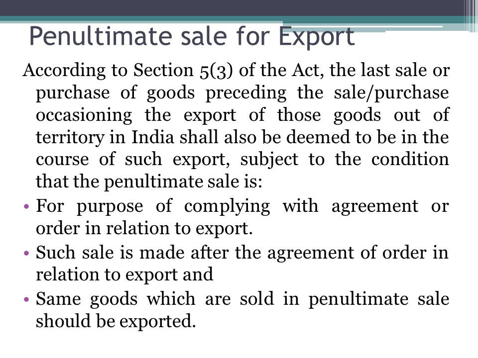 Penultimate sale for Export According to Section 5(3) of the Act, the last sale or purchase of goods preceding the sale/purchase occasioning the expor