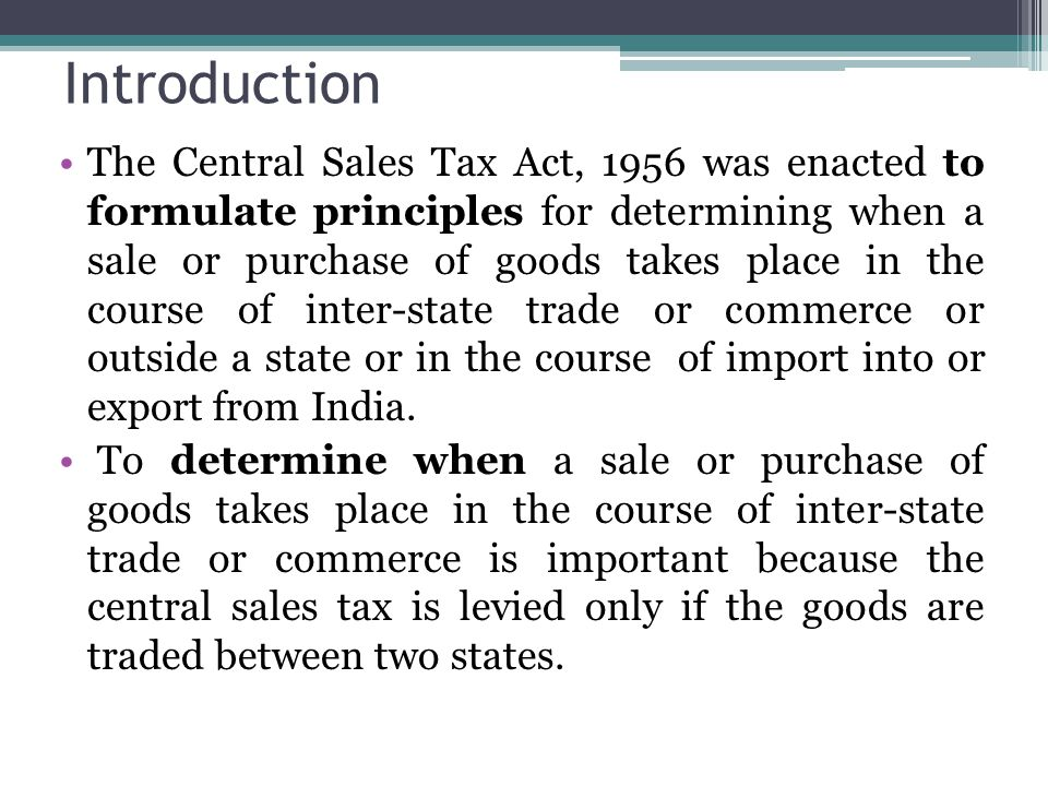 Introduction The Central Sales Tax Act, 1956 was enacted to formulate principles for determining when a sale or purchase of goods takes place in the c