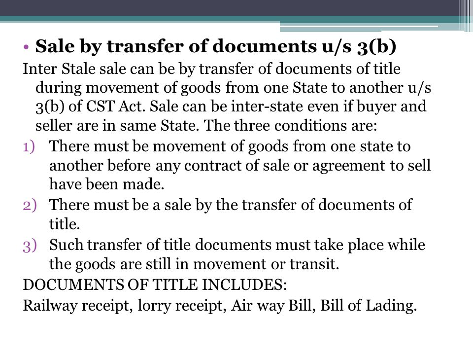 Sale by transfer of documents u/s 3(b) Inter Stale sale can be by transfer of documents of title during movement of goods from one State to another u/