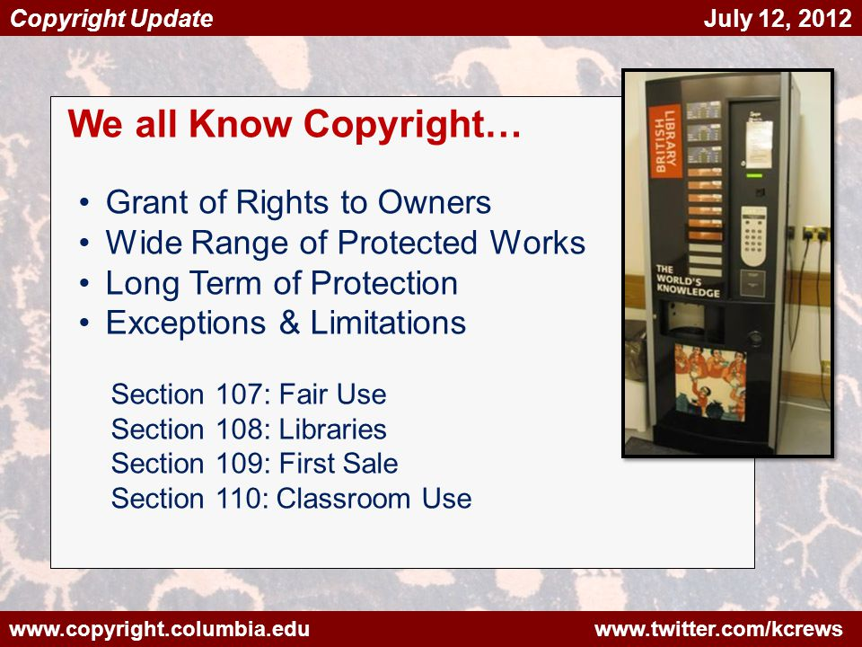 www.copyright.columbia.edu www.twitter.com/kcrews Copyright Update July 12, 2012 We all Know Copyright… Grant of Rights to Owners Wide Range of Protected Works Long Term of Protection Exceptions & Limitations Section 107: Fair Use Section 108: Libraries Section 109: First Sale Section 110: Classroom Use