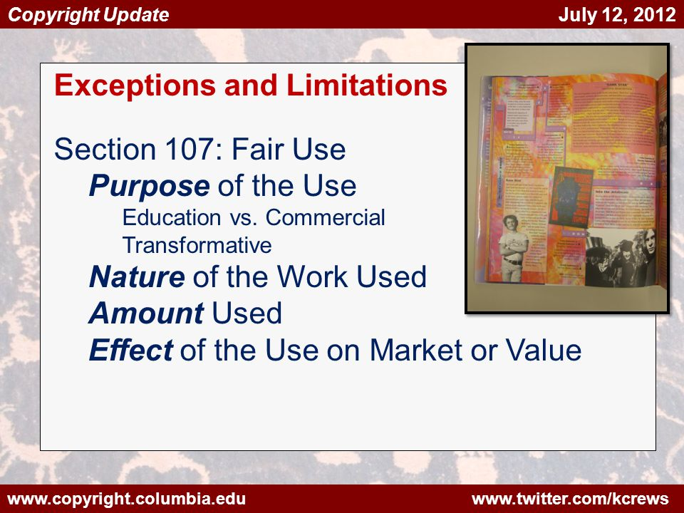www.copyright.columbia.edu www.twitter.com/kcrews Copyright Update July 12, 2012 Exceptions and Limitations Section 107: Fair Use Purpose of the Use Education vs.