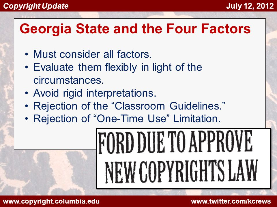 www.copyright.columbia.edu www.twitter.com/kcrews Copyright Update July 12, 2012 Georgia State and the Four Factors Must consider all factors.