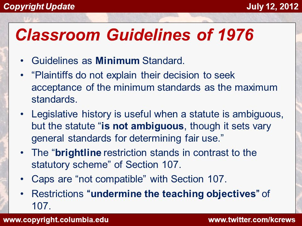 www.copyright.columbia.edu www.twitter.com/kcrews Copyright Update July 12, 2012 Classroom Guidelines of 1976 Guidelines as Minimum Standard.