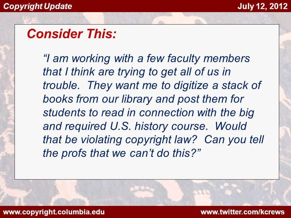 www.copyright.columbia.edu www.twitter.com/kcrews Copyright Update July 12, 2012 Consider This: I am working with a few faculty members that I think are trying to get all of us in trouble.