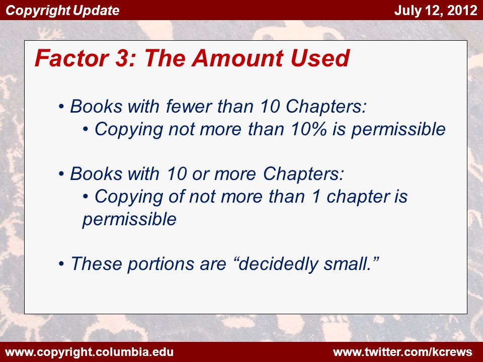 www.copyright.columbia.edu www.twitter.com/kcrews Copyright Update July 12, 2012 Factor 3: The Amount Used Books with fewer than 10 Chapters: Copying not more than 10% is permissible Books with 10 or more Chapters: Copying of not more than 1 chapter is permissible These portions are decidedly small.