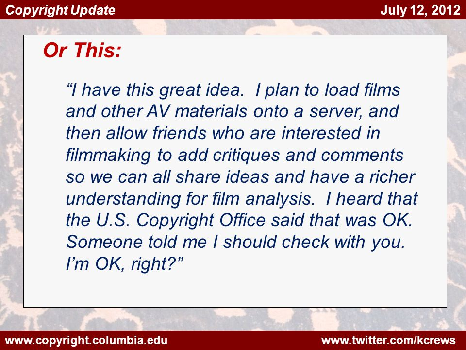 www.copyright.columbia.edu www.twitter.com/kcrews Copyright Update July 12, 2012 Or This: I have this great idea. I plan to load films and other AV ma