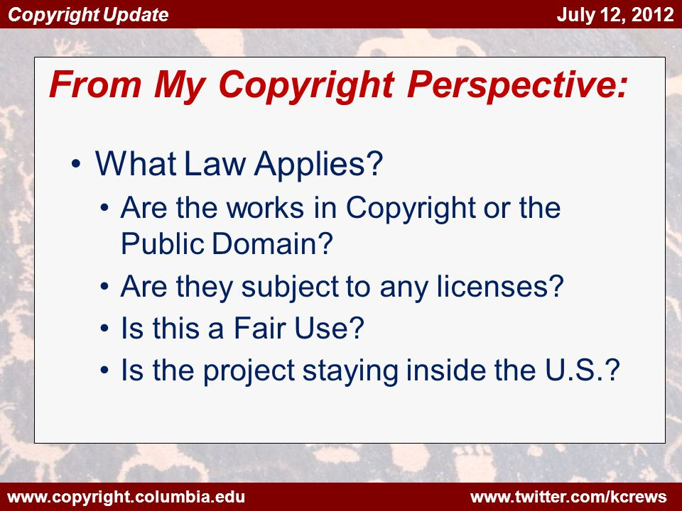www.copyright.columbia.edu www.twitter.com/kcrews Copyright Update July 12, 2012 From My Copyright Perspective: What Law Applies.