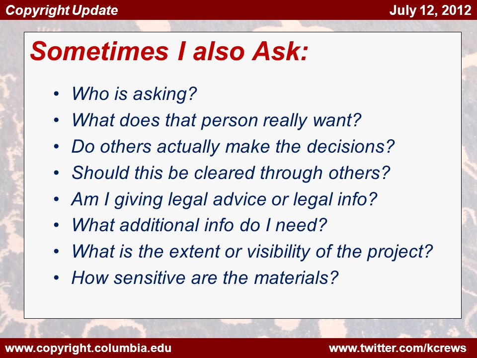 www.copyright.columbia.edu www.twitter.com/kcrews Copyright Update July 12, 2012 Sometimes I also Ask: Who is asking.