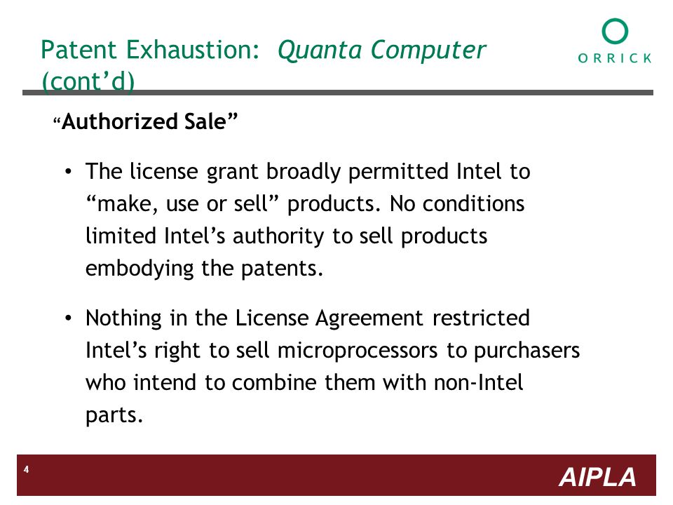 AIPLA 4 Patent Exhaustion: Quanta Computer (contd) Authorized Sale The license grant broadly permitted Intel to make, use or sell products.