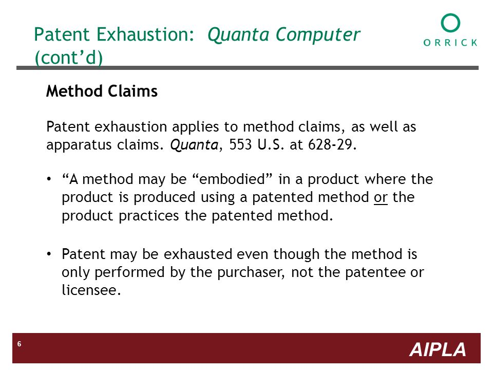 AIPLA 6 Patent Exhaustion: Quanta Computer (contd) Method Claims Patent exhaustion applies to method claims, as well as apparatus claims.