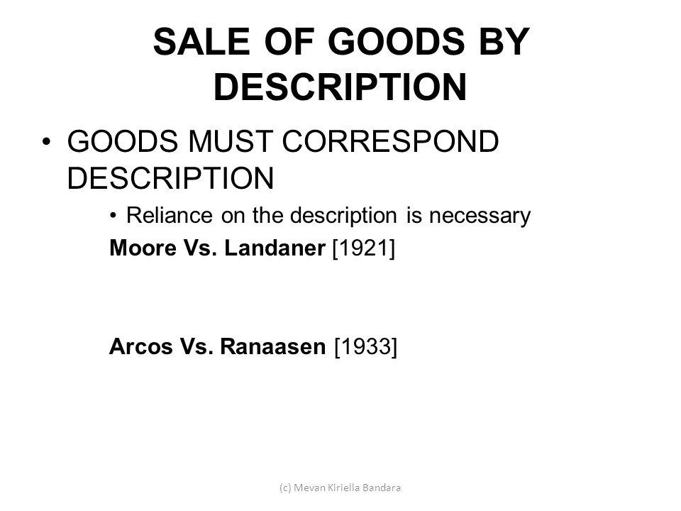 SALE OF GOODS BY DESCRIPTION GOODS MUST CORRESPOND DESCRIPTION Reliance on the description is necessary Moore Vs. Landaner [1921] Arcos Vs. Ranaasen [
