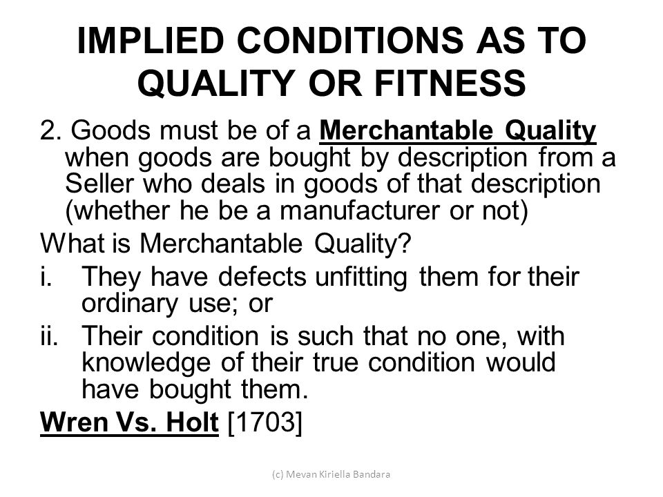 IMPLIED CONDITIONS AS TO QUALITY OR FITNESS 2. Goods must be of a Merchantable Quality when goods are bought by description from a Seller who deals in
